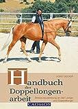 Handbuch der Doppellongenarbeit: Dressurausbildung an der Longe und Doppellonge (Ausbildung von...